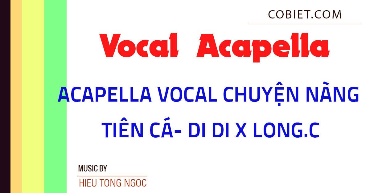 Acapella Vocal CHUYỆN NÀNG TIÊN CÁ - DI DI x LONG.C