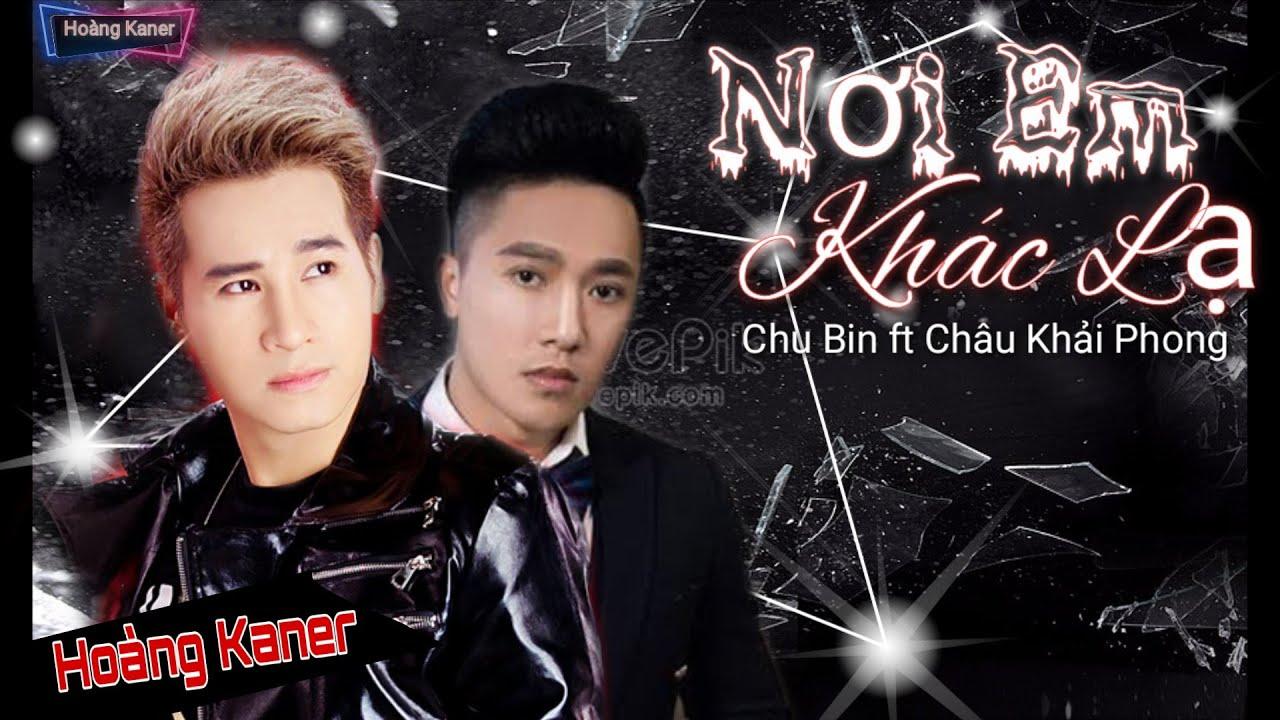 Nơi Em Khác Lạ - Châu Khải Phong ft Chu Bin