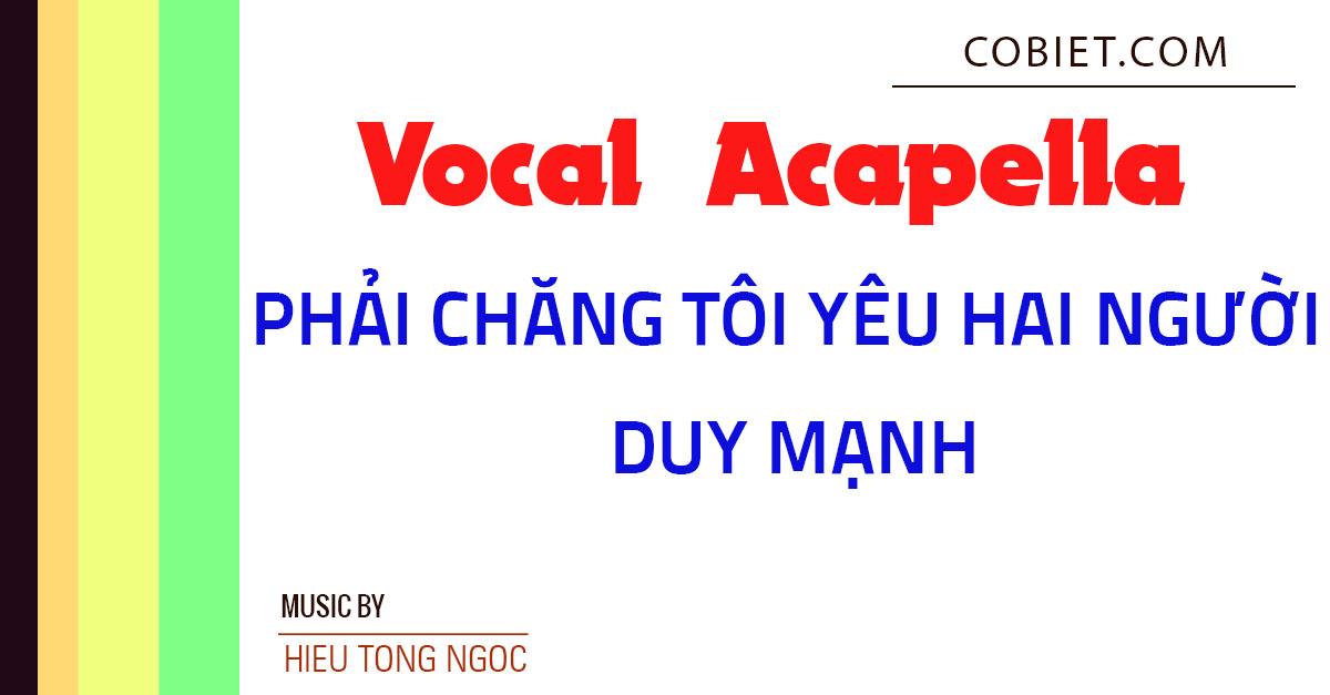 Acapella Vocal Phải Chăng Tôi Yêu Hai Người - Duy Mạnh